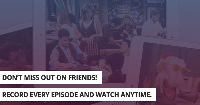Download every episode of Friends and watch anytime